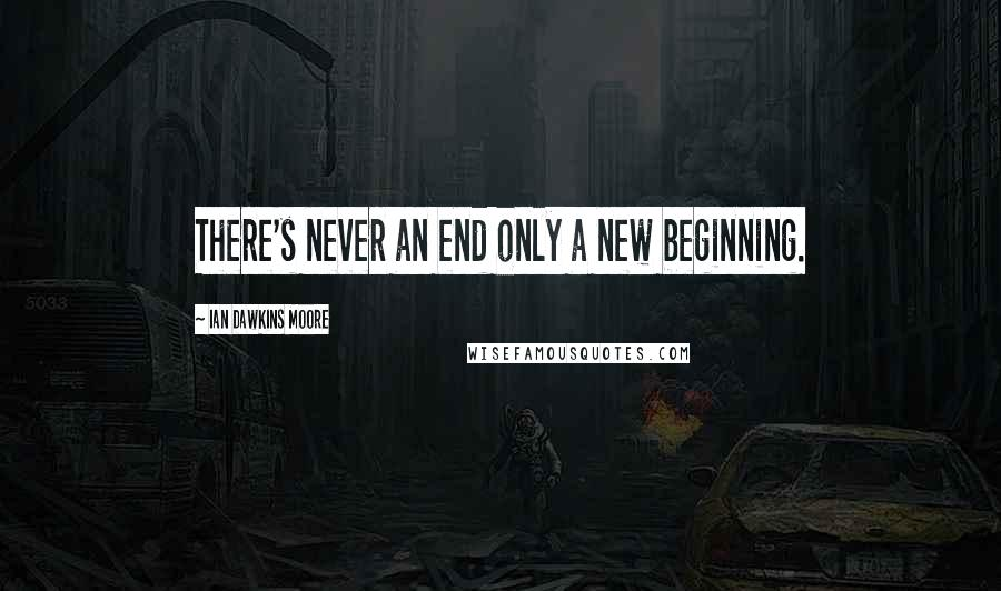 Ian Dawkins Moore quotes: There's never an end only a new beginning.