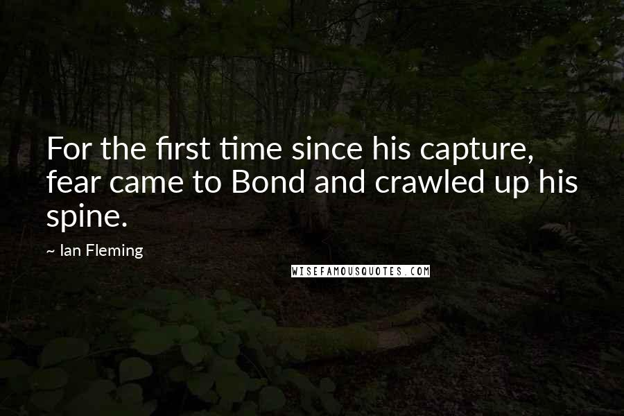 Ian Fleming quotes: For the first time since his capture, fear came to Bond and crawled up his spine.