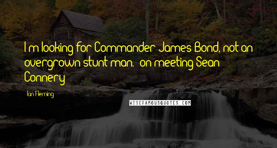 Ian Fleming quotes: I'm looking for Commander James Bond, not an overgrown stunt man. [on meeting Sean Connery]