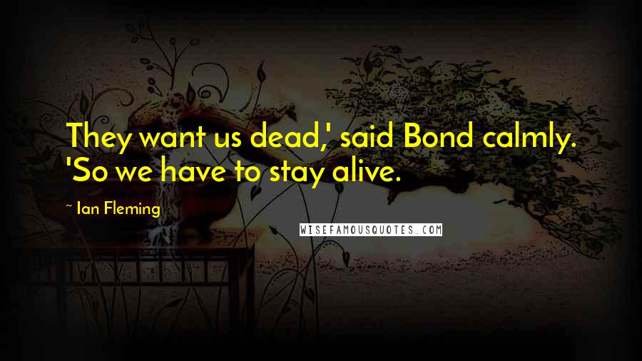 Ian Fleming quotes: They want us dead,' said Bond calmly. 'So we have to stay alive.
