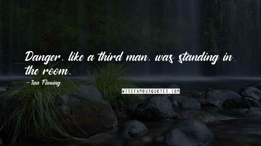 Ian Fleming quotes: Danger, like a third man, was standing in the room.