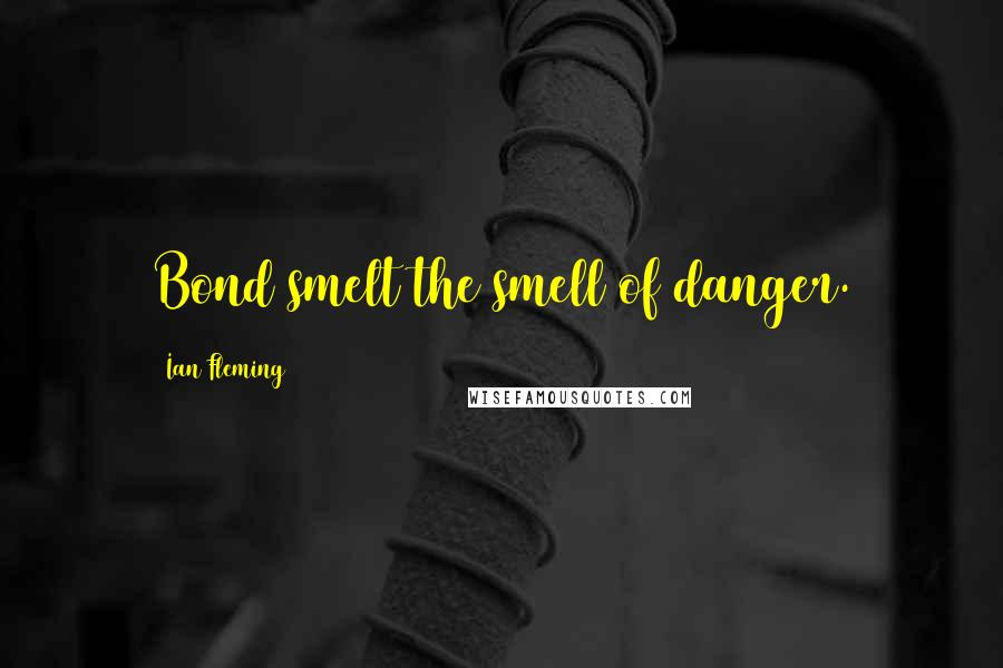 Ian Fleming quotes: Bond smelt the smell of danger.