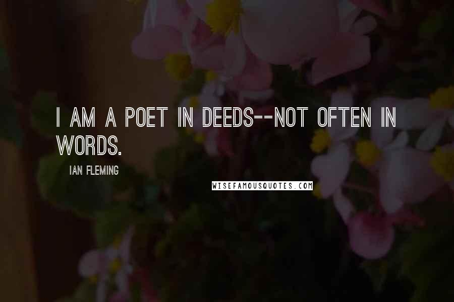 Ian Fleming quotes: I am a poet in deeds--not often in words.