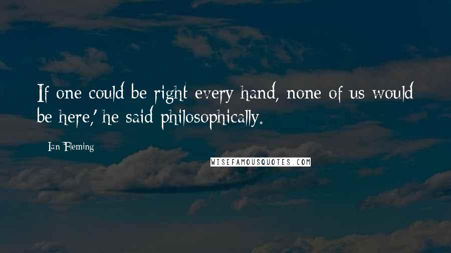 Ian Fleming quotes: If one could be right every hand, none of us would be here,' he said philosophically.
