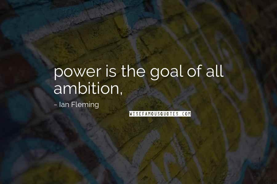 Ian Fleming quotes: power is the goal of all ambition,