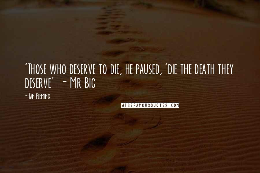 Ian Fleming quotes: 'Those who deserve to die, he paused, 'die the death they deserve' - Mr Big