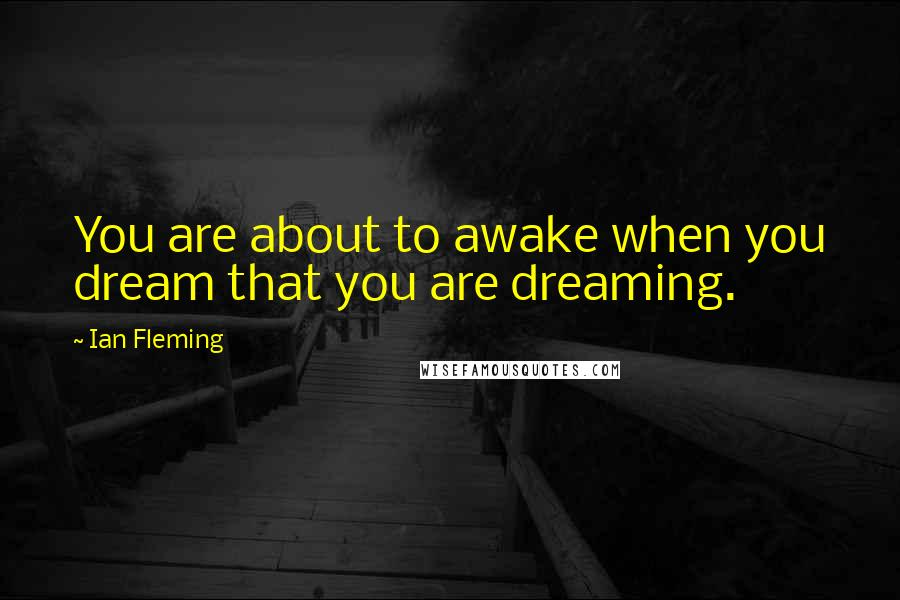 Ian Fleming quotes: You are about to awake when you dream that you are dreaming.