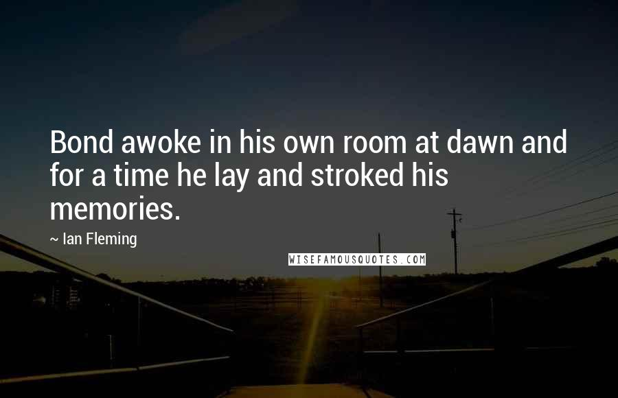 Ian Fleming quotes: Bond awoke in his own room at dawn and for a time he lay and stroked his memories.