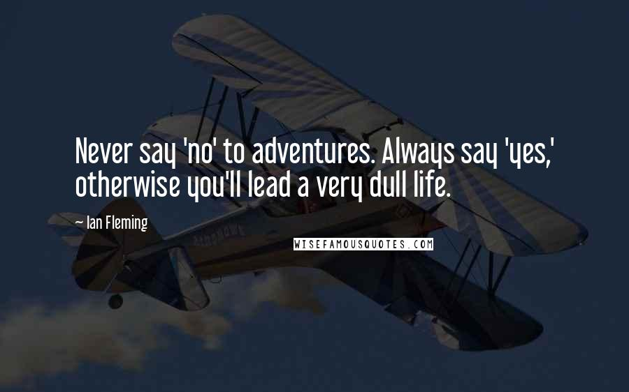 Ian Fleming quotes: Never say 'no' to adventures. Always say 'yes,' otherwise you'll lead a very dull life.