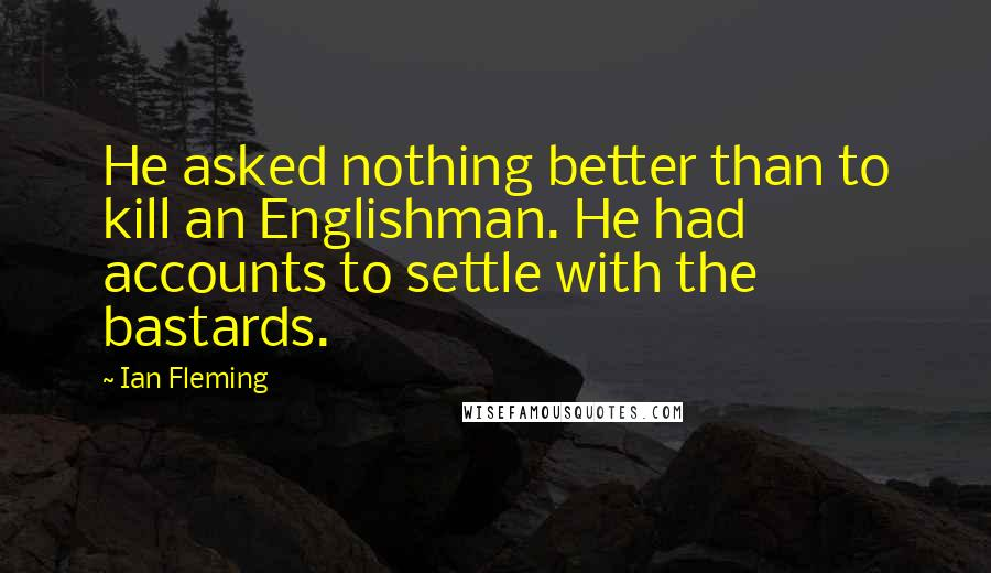 Ian Fleming quotes: He asked nothing better than to kill an Englishman. He had accounts to settle with the bastards.