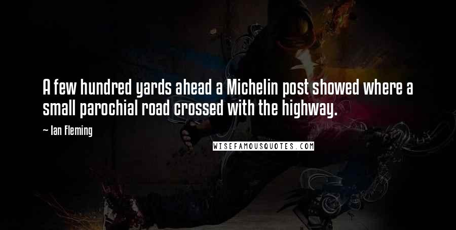 Ian Fleming quotes: A few hundred yards ahead a Michelin post showed where a small parochial road crossed with the highway.