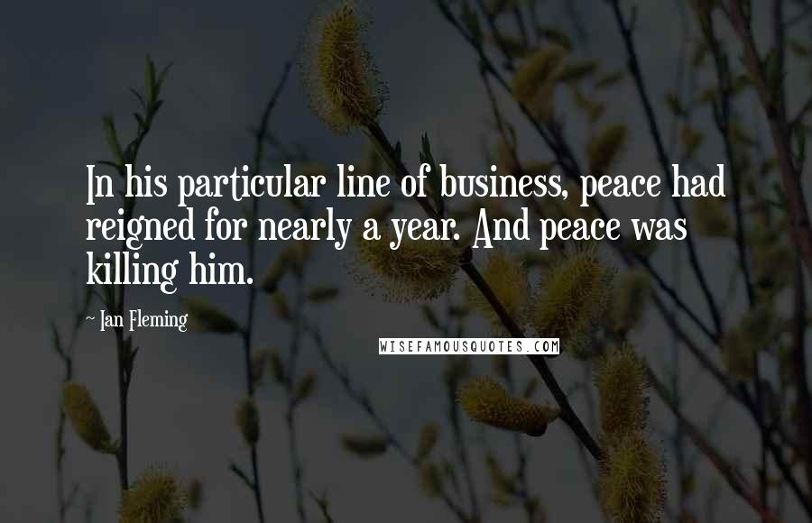 Ian Fleming quotes: In his particular line of business, peace had reigned for nearly a year. And peace was killing him.