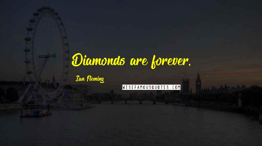 Ian Fleming quotes: Diamonds are forever.