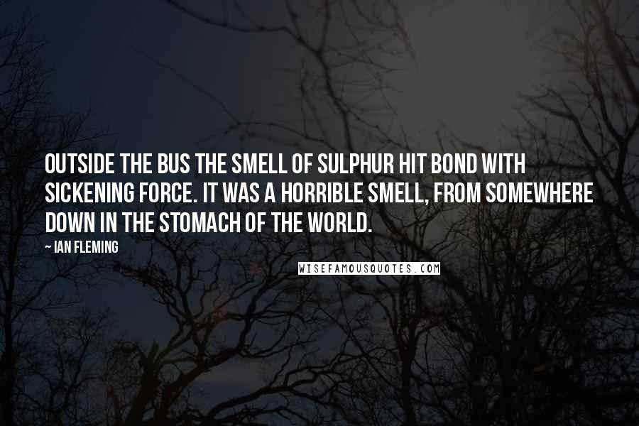 Ian Fleming quotes: Outside the bus the smell of sulphur hit Bond with sickening force. It was a horrible smell, from somewhere down in the stomach of the world.