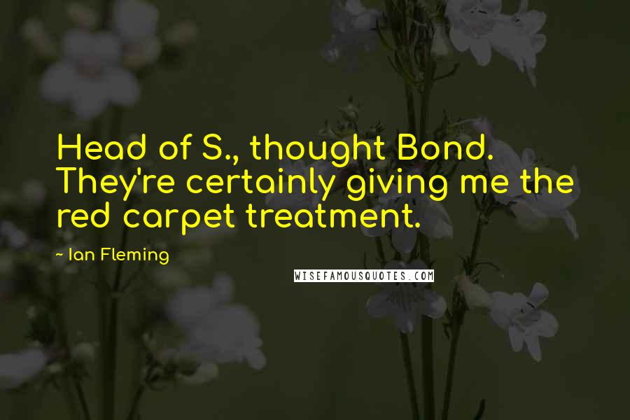 Ian Fleming quotes: Head of S., thought Bond. They're certainly giving me the red carpet treatment.