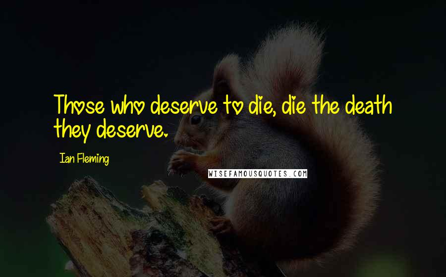 Ian Fleming quotes: Those who deserve to die, die the death they deserve.
