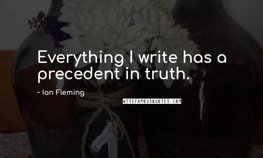 Ian Fleming quotes: Everything I write has a precedent in truth.