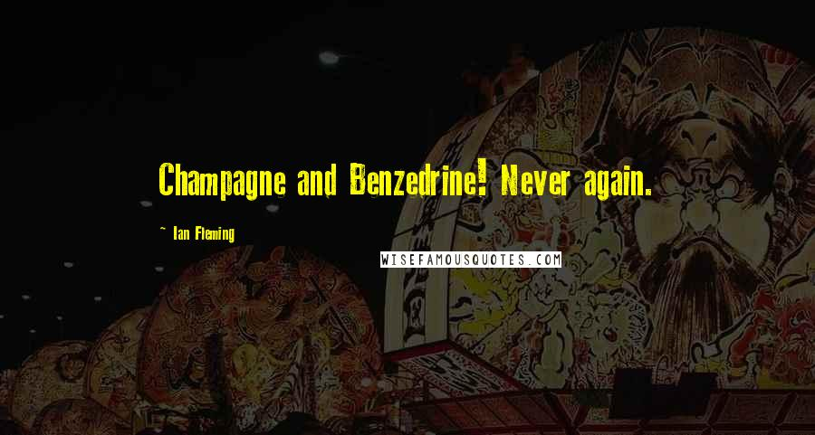 Ian Fleming quotes: Champagne and Benzedrine! Never again.