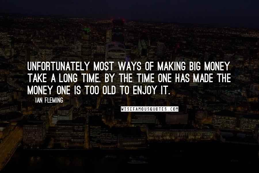 Ian Fleming quotes: Unfortunately most ways of making big money take a long time. By the time one has made the money one is too old to enjoy it.