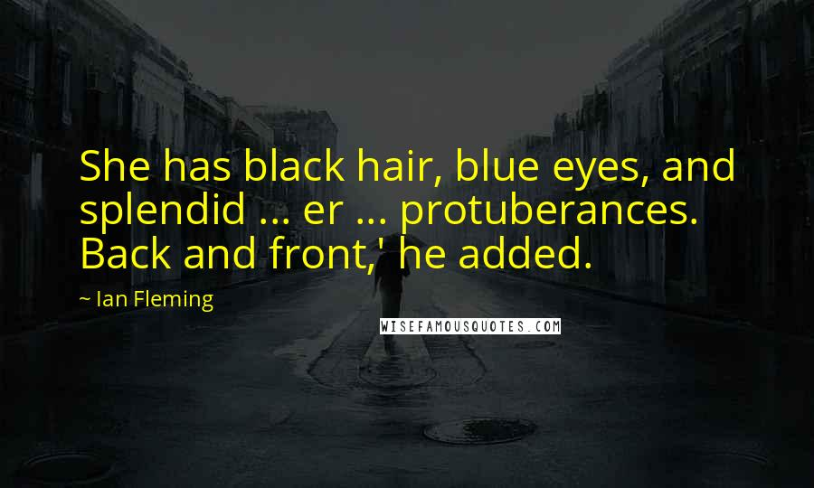 Ian Fleming quotes: She has black hair, blue eyes, and splendid ... er ... protuberances. Back and front,' he added.