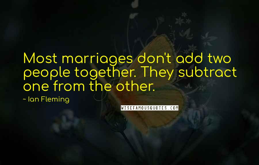 Ian Fleming quotes: Most marriages don't add two people together. They subtract one from the other.