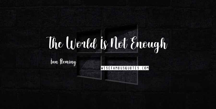 Ian Fleming quotes: The World Is Not Enough