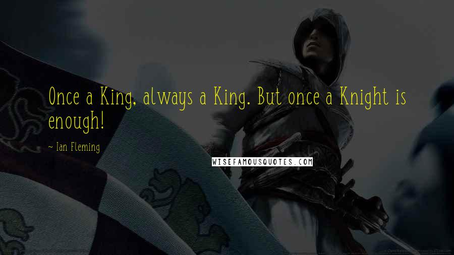 Ian Fleming quotes: Once a King, always a King. But once a Knight is enough!