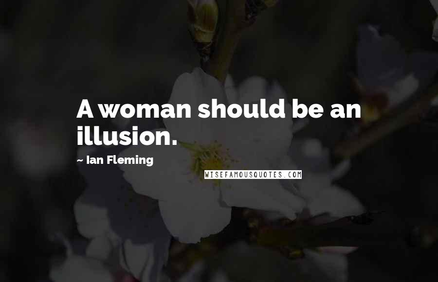 Ian Fleming quotes: A woman should be an illusion.