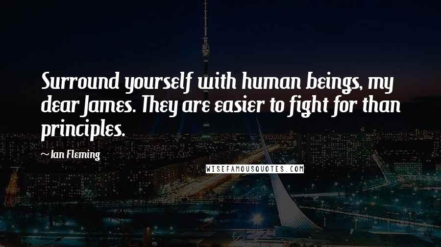 Ian Fleming quotes: Surround yourself with human beings, my dear James. They are easier to fight for than principles.