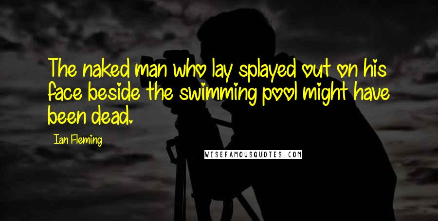 Ian Fleming quotes: The naked man who lay splayed out on his face beside the swimming pool might have been dead.