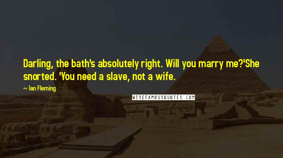 Ian Fleming quotes: Darling, the bath's absolutely right. Will you marry me?'She snorted. 'You need a slave, not a wife.