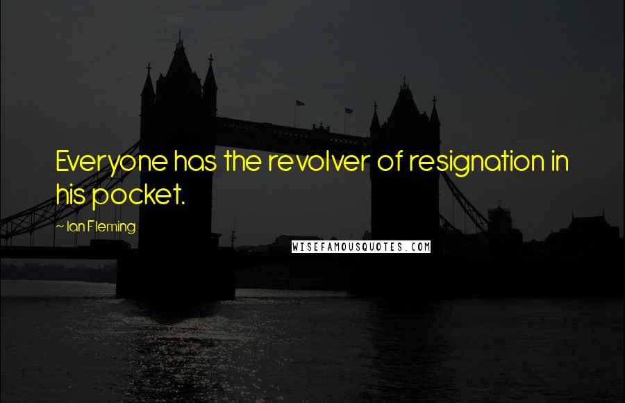 Ian Fleming quotes: Everyone has the revolver of resignation in his pocket.