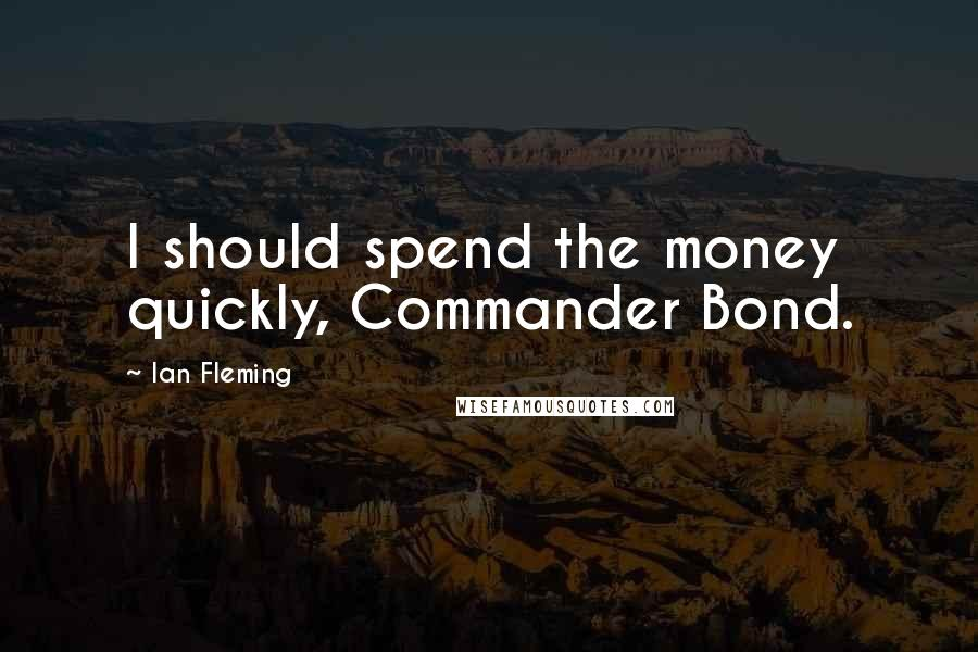 Ian Fleming quotes: I should spend the money quickly, Commander Bond.