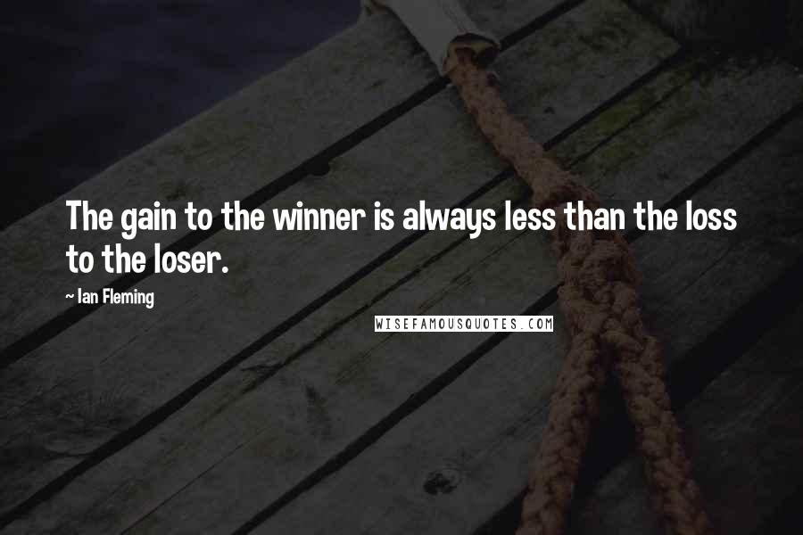 Ian Fleming quotes: The gain to the winner is always less than the loss to the loser.