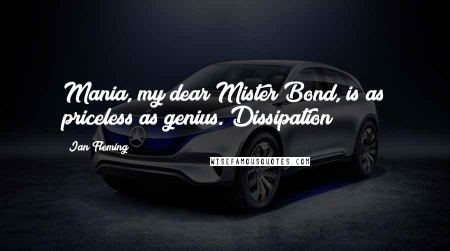 Ian Fleming quotes: Mania, my dear Mister Bond, is as priceless as genius. Dissipation