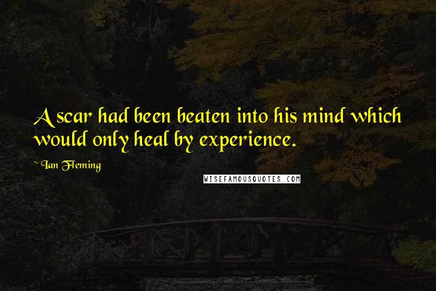 Ian Fleming quotes: A scar had been beaten into his mind which would only heal by experience.