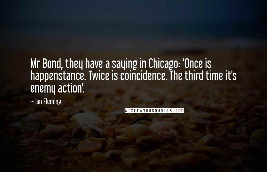 Ian Fleming quotes: Mr Bond, they have a saying in Chicago: 'Once is happenstance. Twice is coincidence. The third time it's enemy action'.