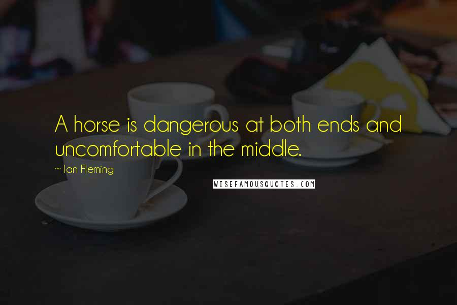Ian Fleming quotes: A horse is dangerous at both ends and uncomfortable in the middle.