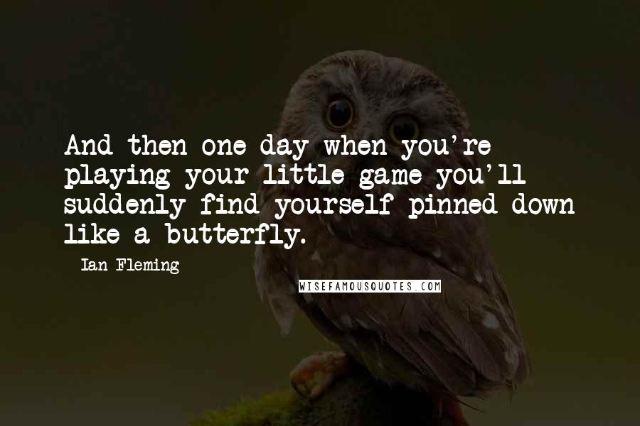 Ian Fleming quotes: And then one day when you're playing your little game you'll suddenly find yourself pinned down like a butterfly.