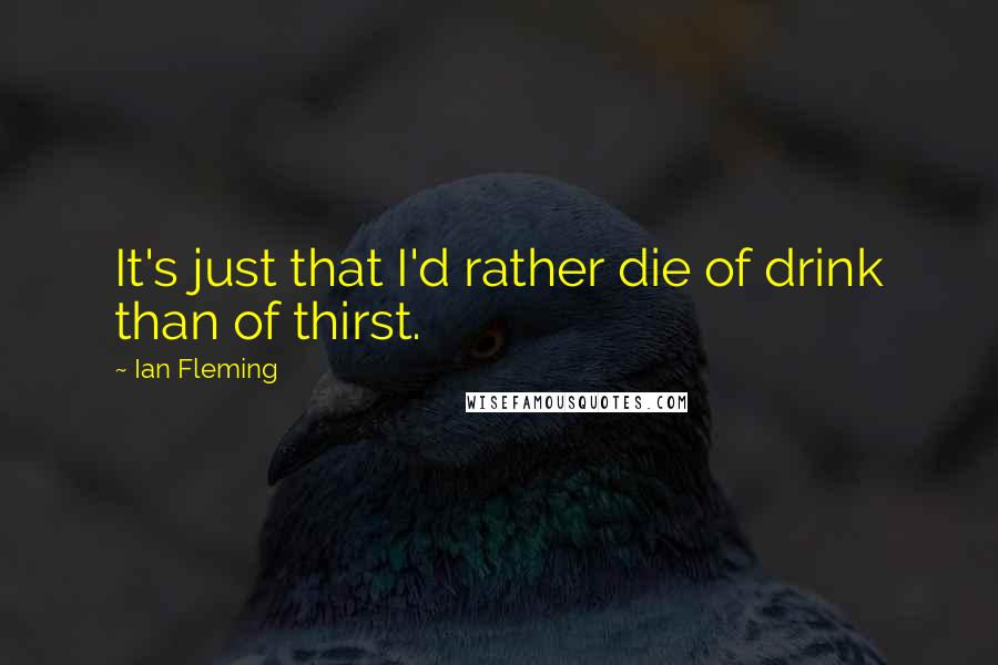 Ian Fleming quotes: It's just that I'd rather die of drink than of thirst.