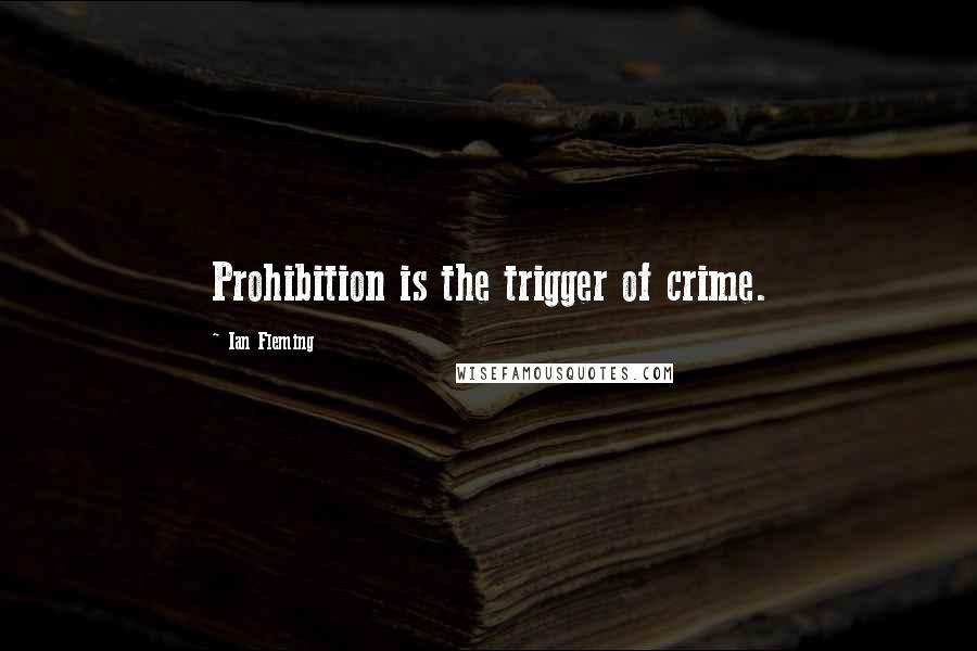 Ian Fleming quotes: Prohibition is the trigger of crime.