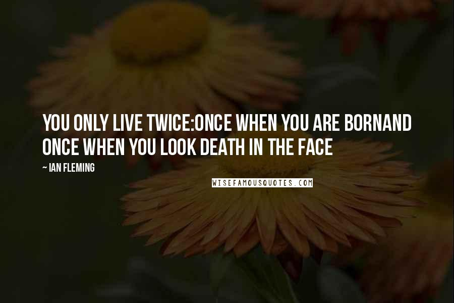 Ian Fleming quotes: You only live twice:Once when you are bornAnd once when you look death in the face