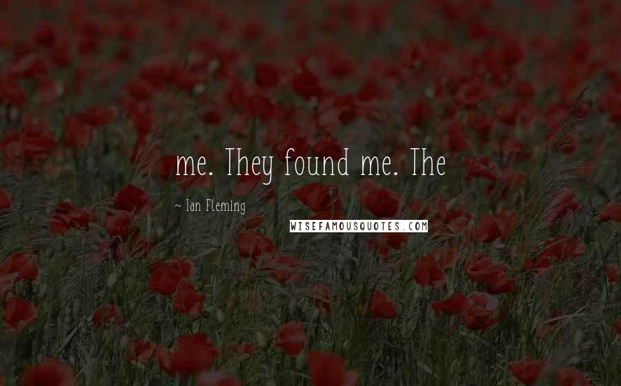 Ian Fleming quotes: me. They found me. The