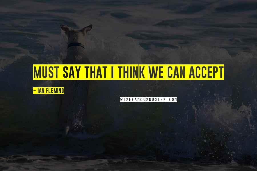 Ian Fleming quotes: must say that I think we can accept