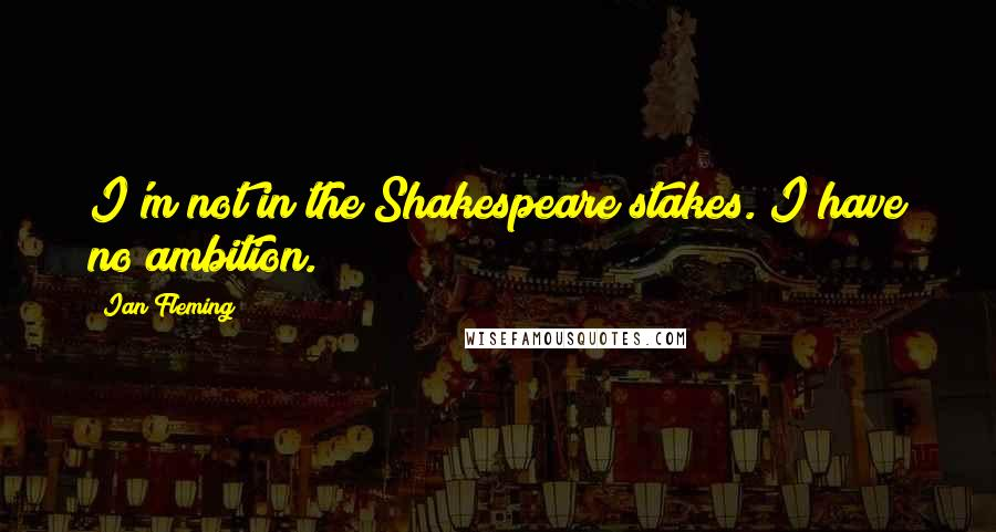 Ian Fleming quotes: I'm not in the Shakespeare stakes. I have no ambition.