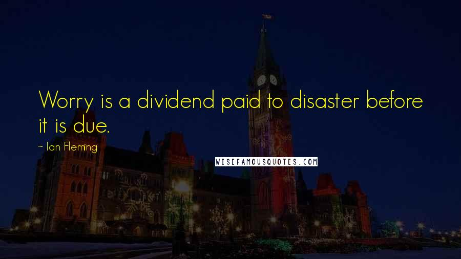 Ian Fleming quotes: Worry is a dividend paid to disaster before it is due.