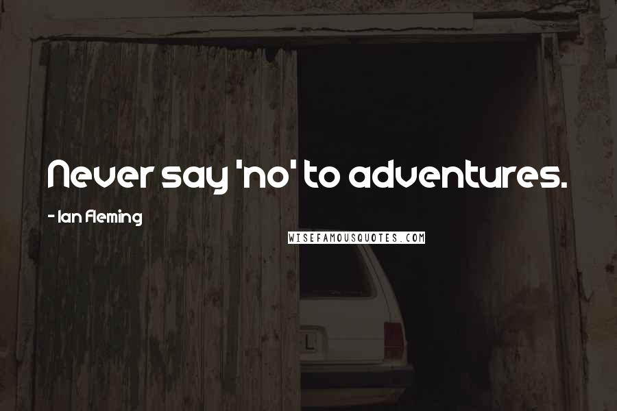 Ian Fleming quotes: Never say 'no' to adventures.