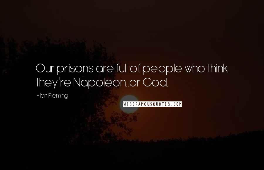 Ian Fleming quotes: Our prisons are full of people who think they're Napoleon..or God.