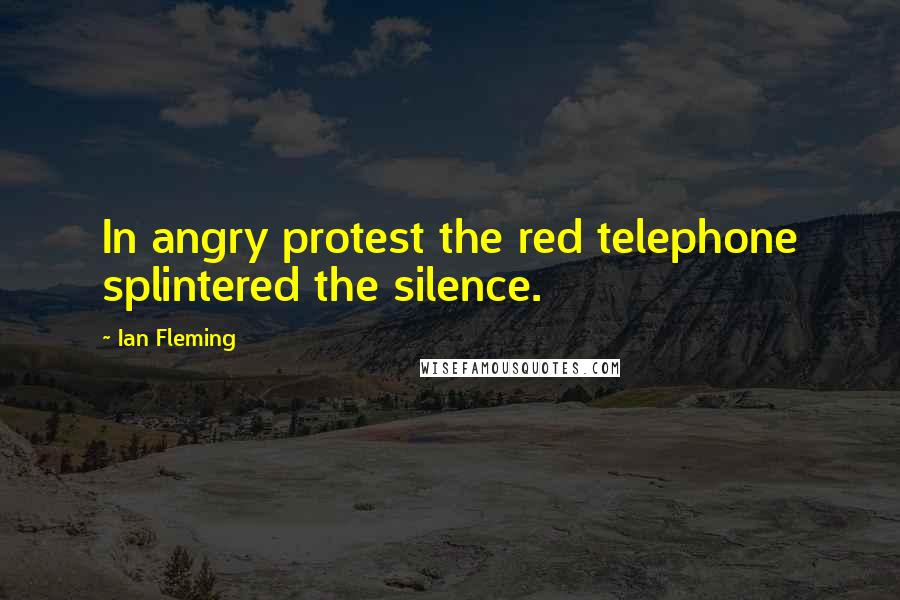 Ian Fleming quotes: In angry protest the red telephone splintered the silence.
