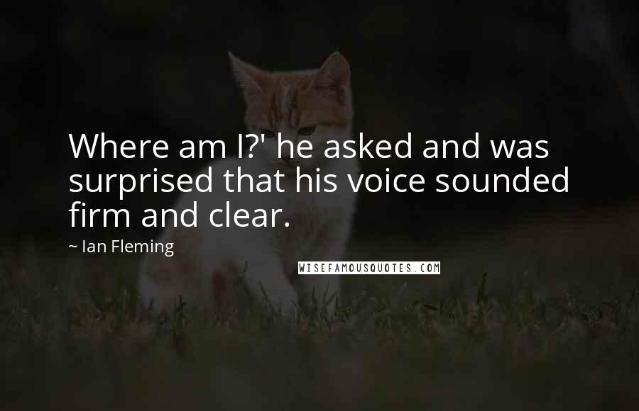 Ian Fleming quotes: Where am I?' he asked and was surprised that his voice sounded firm and clear.
